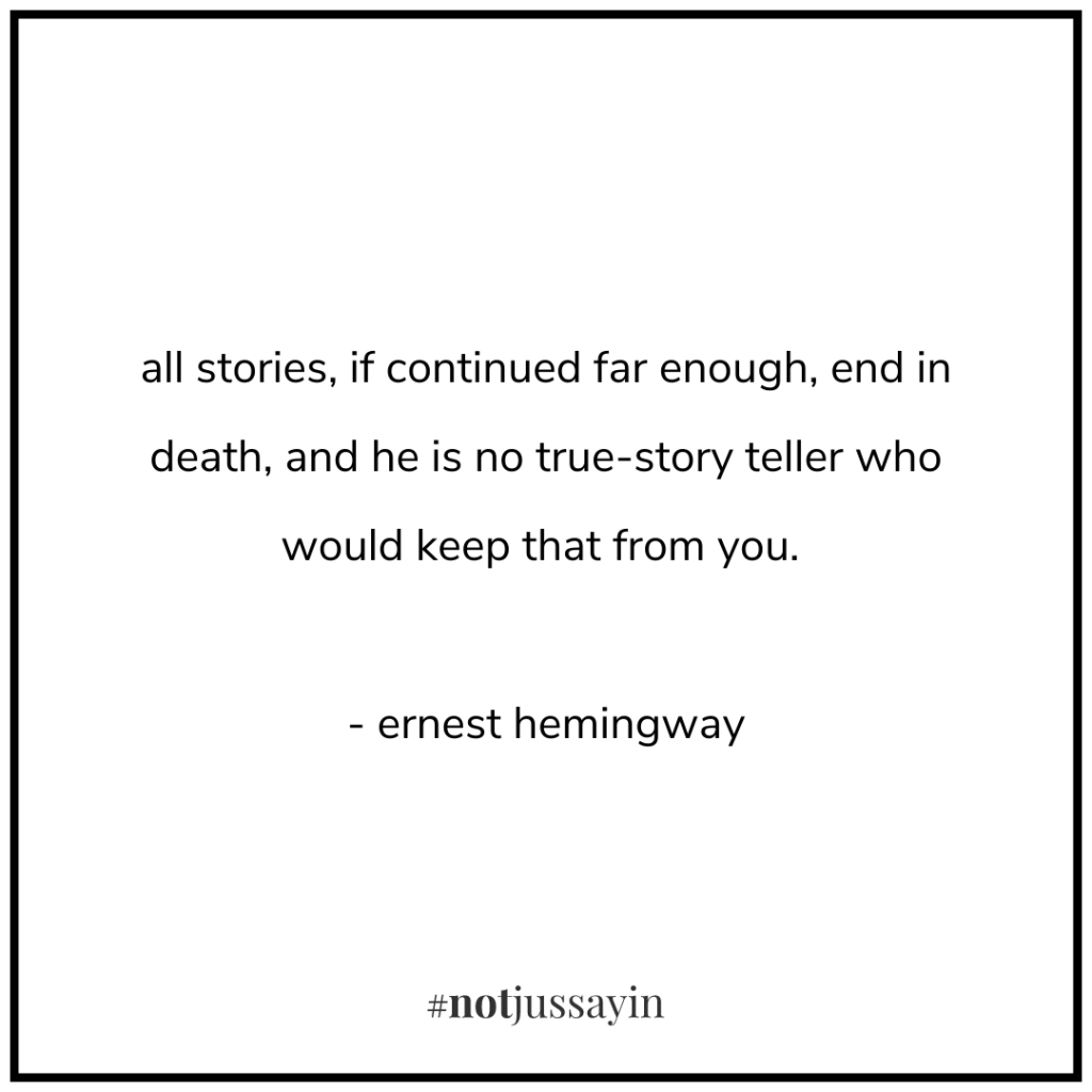 all stories, if continued far enough, end in death, and he is no true-story teller who would keep that from you. - ernest hemingway - memento mori