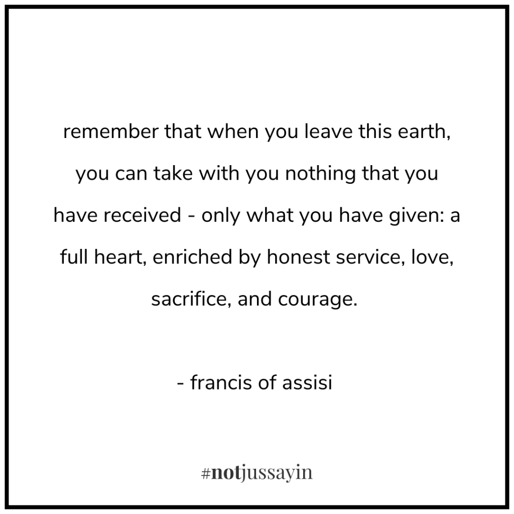 remember that when you leave this earth, you can take with you nothing that you have received - only what you have given: a full heart, enriched by honest service, love, sacrifice, and courage. - francis of assisi - memento mori