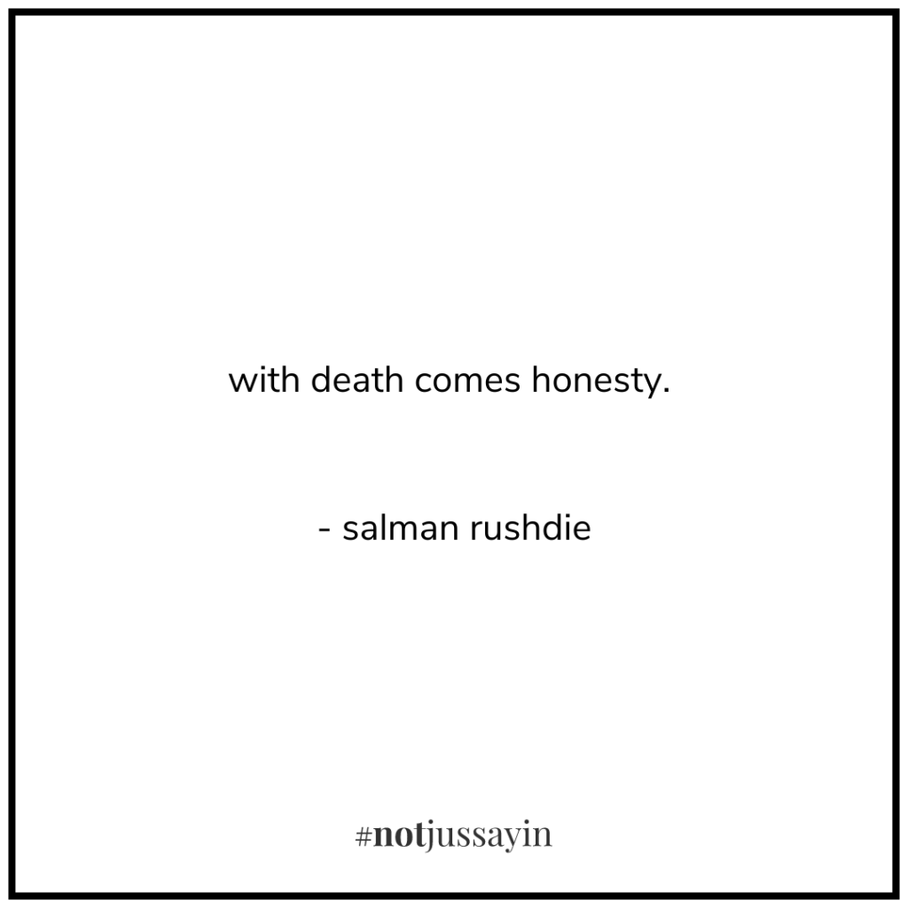 with death comes honesty. - salman rushdie - memento mori