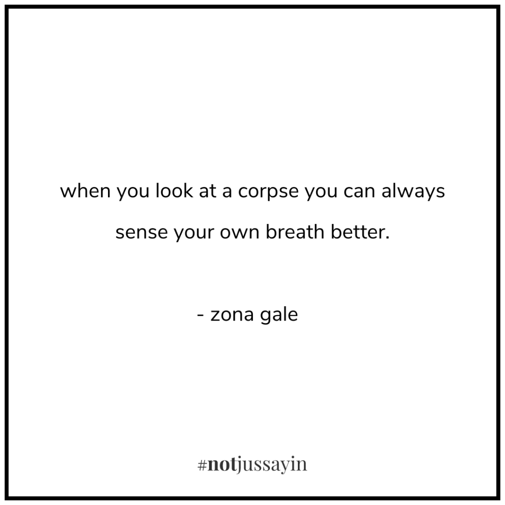 when you look at a corpse you can always sense your own breath better. - zona gale - memento mori