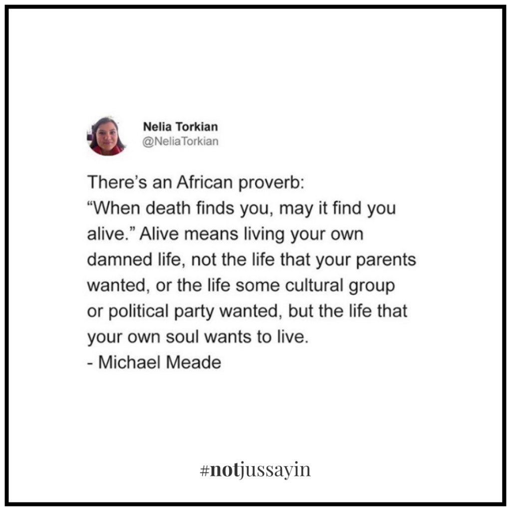"""african proverb """"when death finds you, may it find you alive."""" alive meaning living your own dammed life, not the life that your parents wanted, or the life some cultural group or political party wanted, but the life that your own soul wants to live. michael meade - memento mori"""