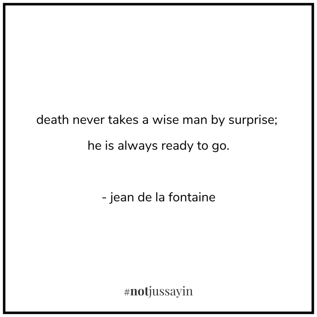 death never takes a wise man by surprise; he is always ready to go. - jean de la fontaine - memento mori