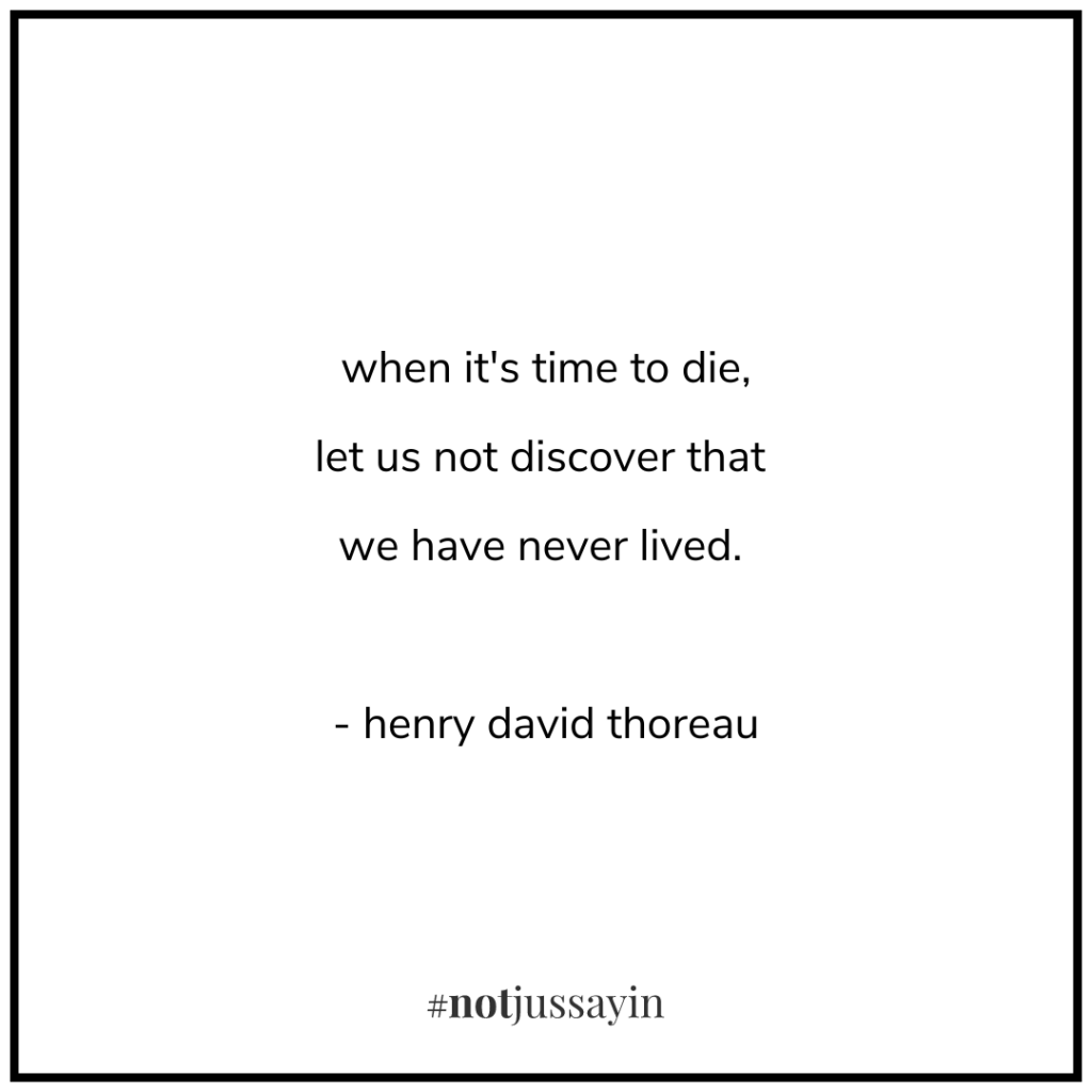 when it's time to die, let us not discover that we have never lived. - henry david thoreau - memento mori