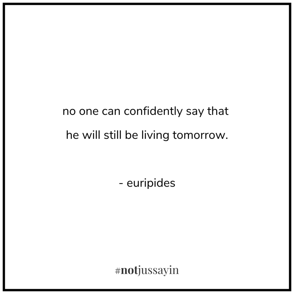 no one can confidently say that he will still be living tomorrow. - euripides - memento mori