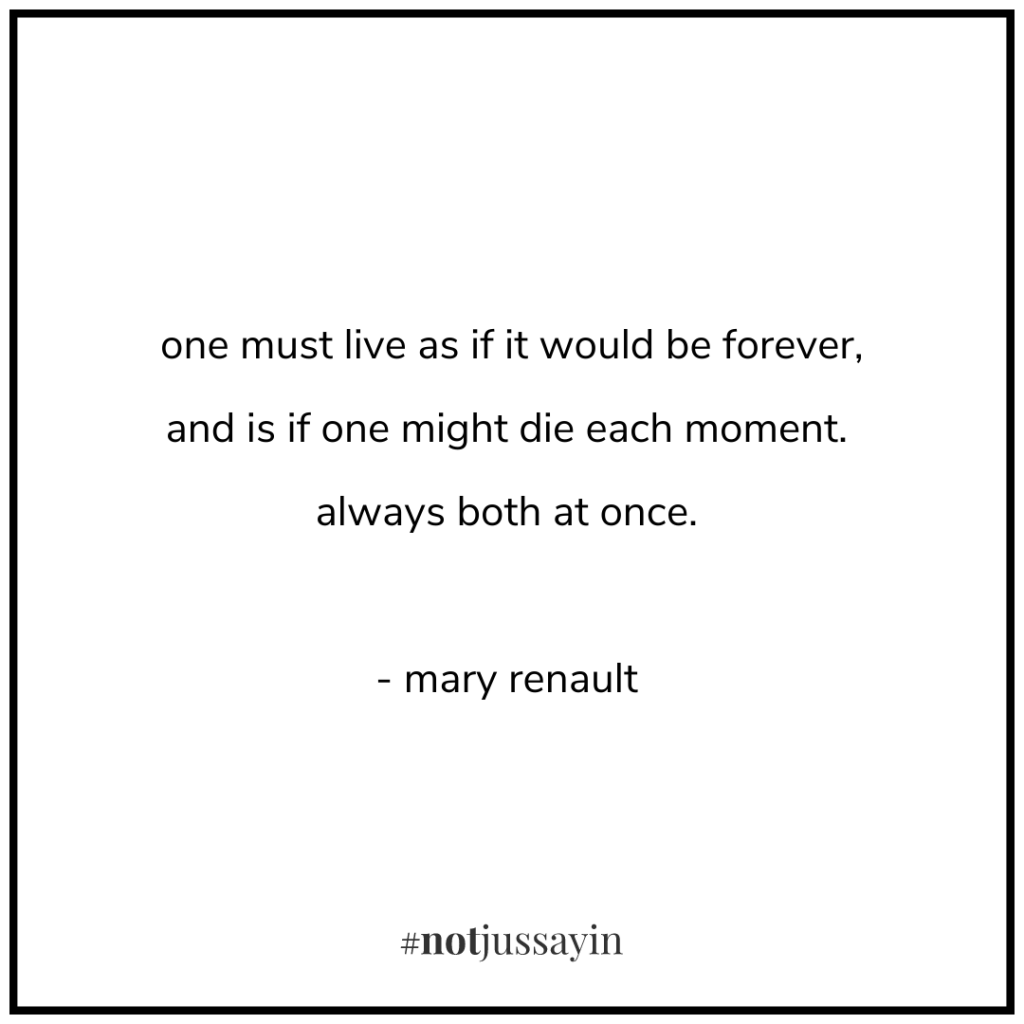 one must live as if it would be forever, and is if one might die each moment. always both at once. - mary renault - memento mori