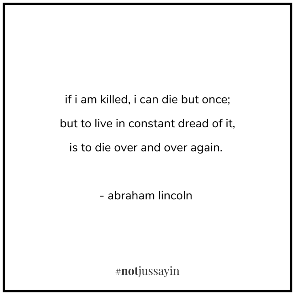 if i am killed, i can die but once; but to live in constant dread of it, is to die over and over again. - abraham lincoln - memento mori