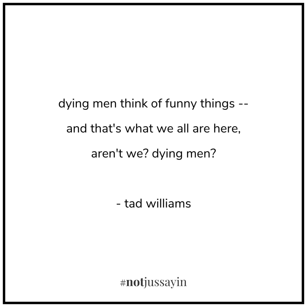 dying men think of funny things -- and that's what we all are here, aren't we? dying men? - tad williams - memento mori