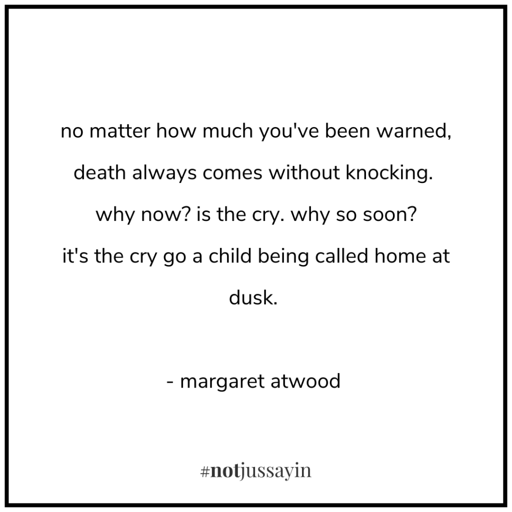 no matter how much you've been warned, death always comes without knocking. why now? is the cry. why so soon? it's the cry go a child being called home at dusk. - margaret atwood - memento mori