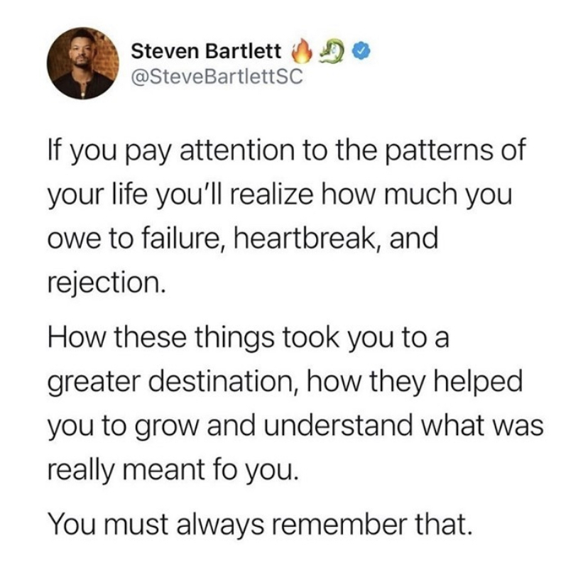 If you pay attention to the patterns of your life you'll realize how much you owe to failure, heartbreak, and rejection. how these things took you to a greater destination, how they helped you to grow and understand what was really meant fo you. you must always remember that.