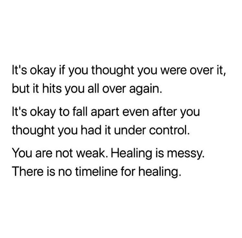 it's okay if you thought you were over it, but it hits you all over again. It's okay to fall apart even after you thought you had it under control. you are not weak. healing is messy. there is no timeline for healing.