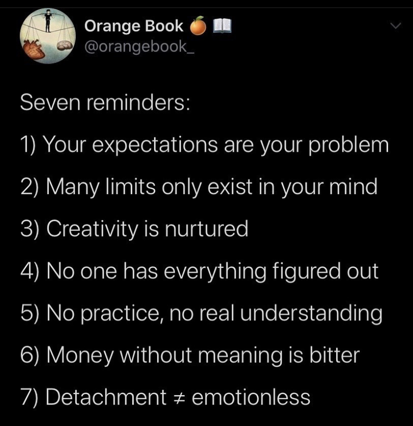 ) your expectations are your problem 2) many limits only exist in your mind 3) creativity is nurtured 4) no one has everything figured out 5) no practice, no real understanding 6) money without meaning is bitter 7) detachment ‡ emotionless