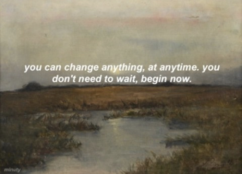 you can change anything, at anytime, you dan't need to wait, begin now. each moment is the beginning of the rest of your life. you are under no obligation to be the same person you were a minute ago!