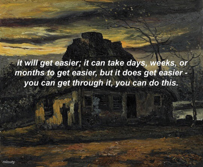 it will get easier; it can take days, weeks, or months to get easier, but it does get easier you can get through it, you can do this.