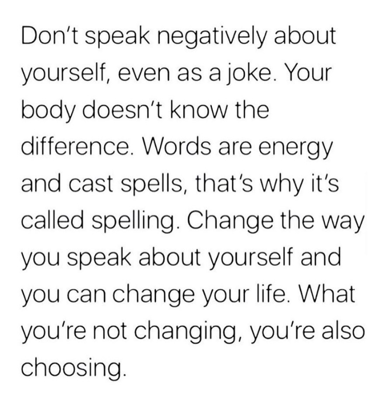 don't speak negatively about yourself, even as a joke. your body doesn't know the difference. words are energy and cast spells, that's why it's called spelling. change the way you speak about yourself and you can change your life. what you're not changing, you're also choosing.