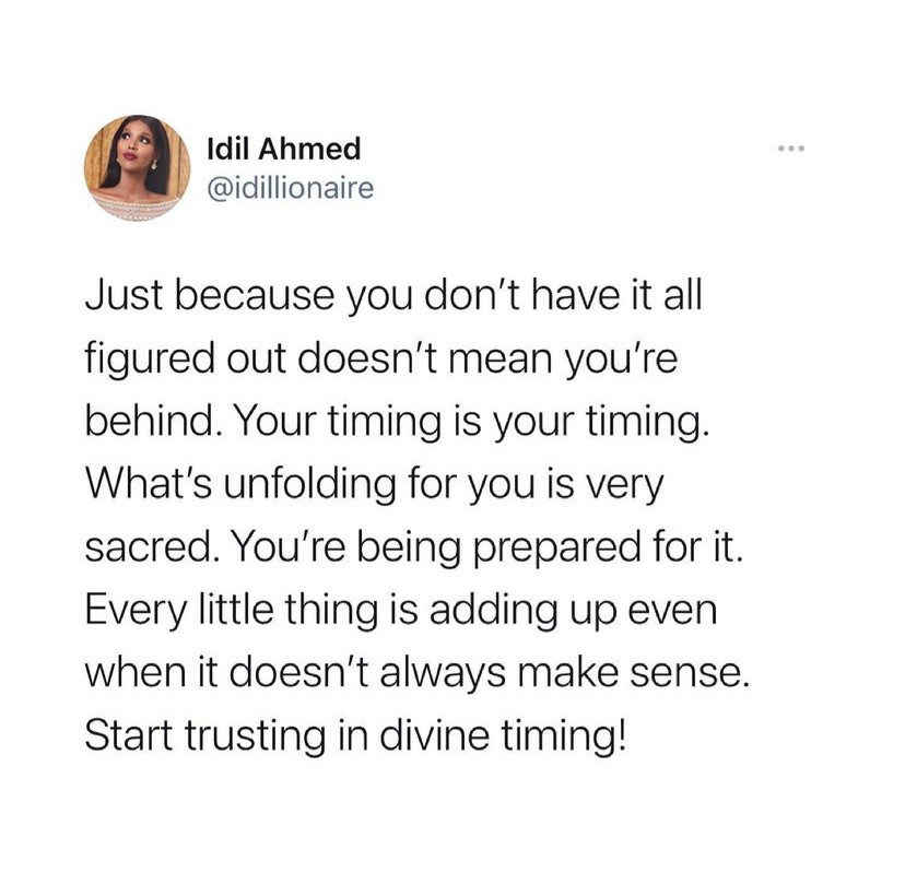 figured out doesn't mean you're behind. your timing is your timing. What's unfolding for you is very sacred. you're being prepared for it. every little thing is adding up even when it doesn't always make sense. start trusting. in divine timing!