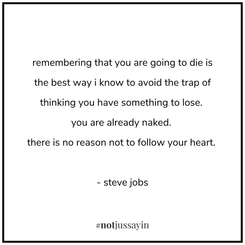 remembering that you are going to die is the best way i know to avoid the trap of thinking you have something to lose. you are already naked. there is no reason not to follow your heart. - steve jobs - memento mori