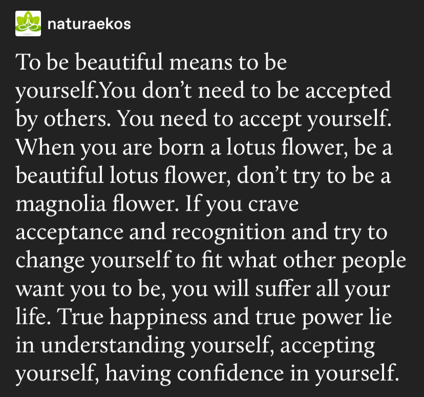 self love - to be beautiful means to be yourself. you don't need to be accepted by others. you need to accept yourself. when you are born a lotus flower, be a beautiful lotus flower, don't try to be a magnolia flower. if you crave acceptance and recognition and try to change yourself to fit what other people want you to be, you will suffer all your life true happiness and true power lie in understanding yourself, accepting yourself, having confidence in yourself.