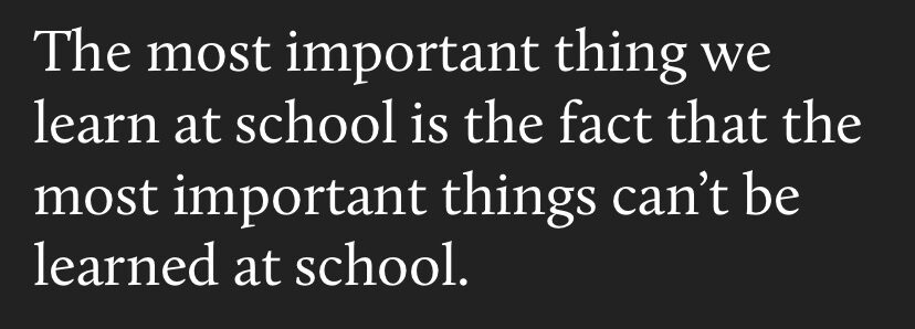 food for thought - the most important thing we learn at school is the fact that the most important things can't be learned at school