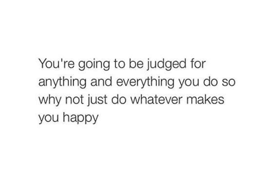 food for thought - you're going to be judged for anything and everything you do so why not just dow whatever makes you happy