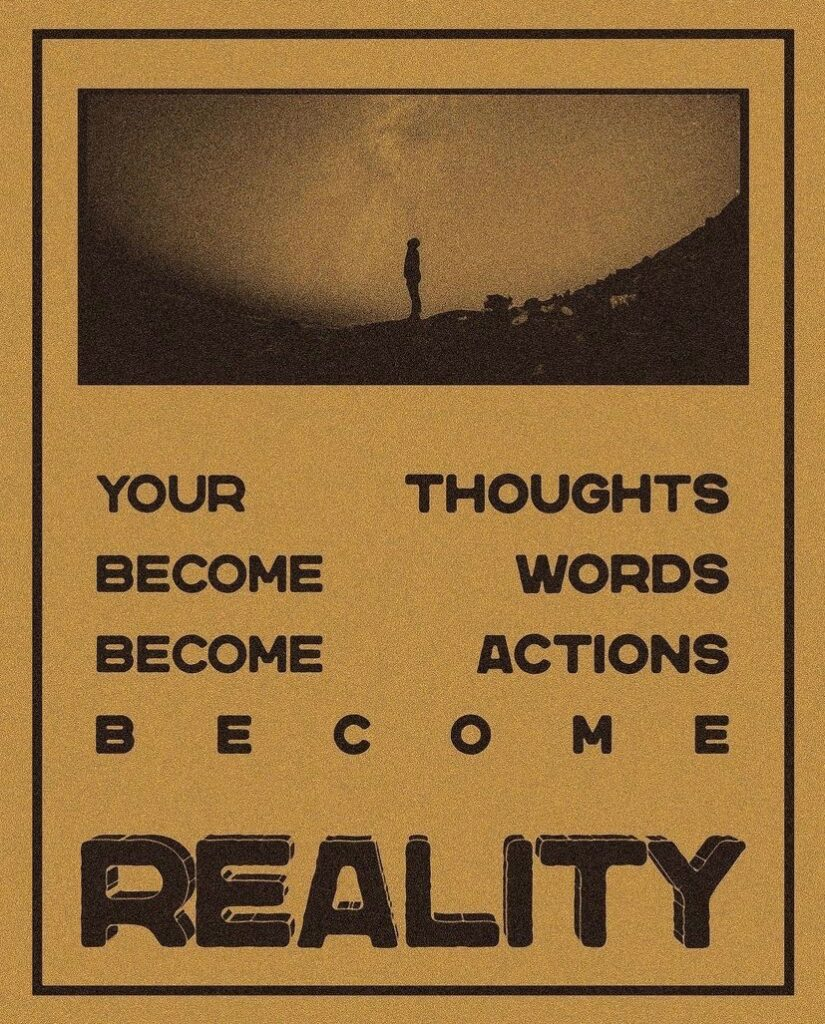 jussayin - your thoughts become words become actions become reality.