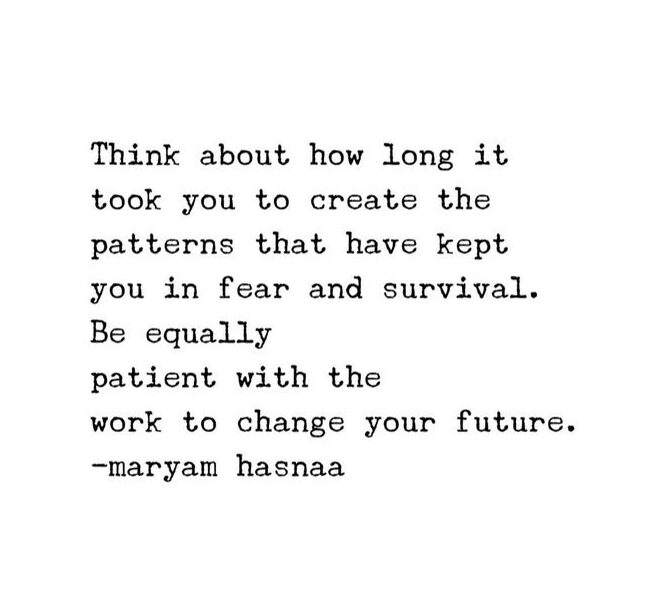 reminder - think about how ling it took you to create the patterns that have kept you in fear and survival. be equally patient with the work to change your future.