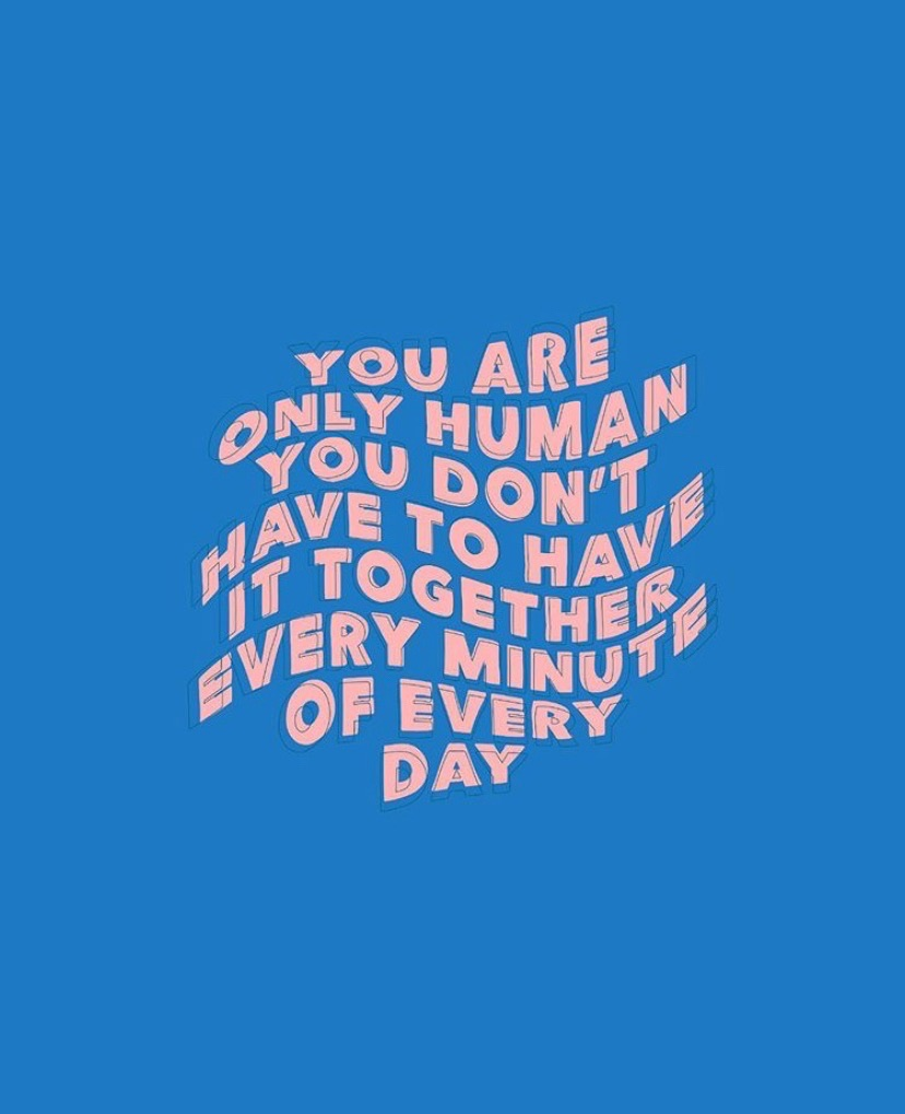 reminder - you are only human you don't have to have it together every minute of every day.