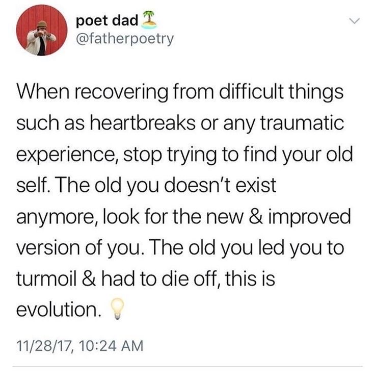 reminder - when recovering from difficult things such as heartbreaks or any traumatic experience, stop trying to find your old self. the old you doesn't exist anymore, look for the new and improved version of you the old you led you to turmoil and had to die off, this is evolution.