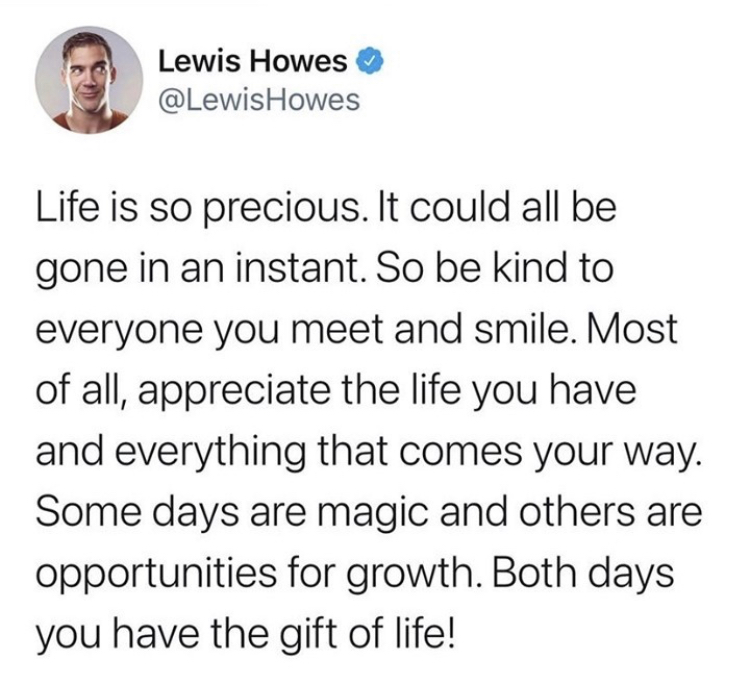 Life is so precious. It could all be gone in an instant. So be kind to everyone you meet and smile. Most of all, appreciate the life you have and everything that comes your way. Some days are magic and others are opportunities for growth. Both days you have the gift of life!