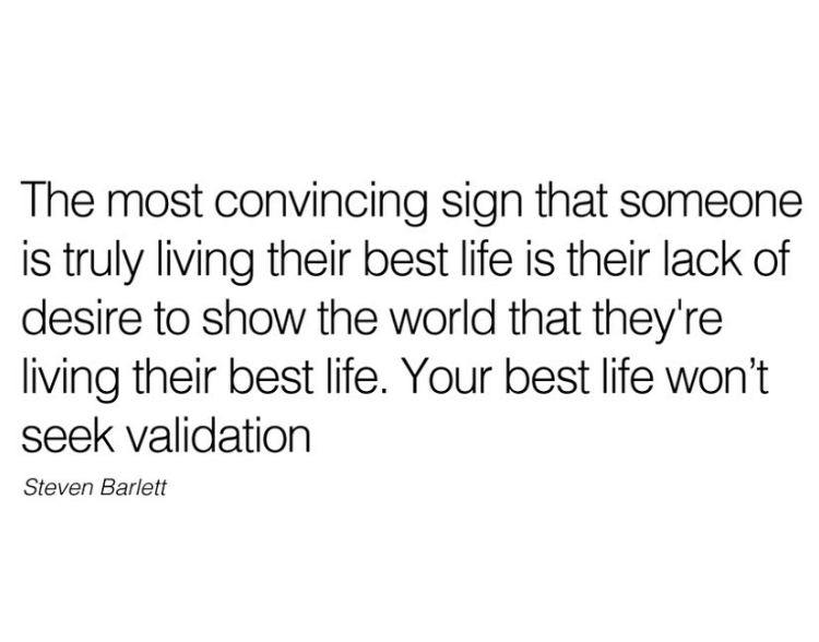 The most convincing sign that someone is truly living their best life is their lack of desire to show the world that they're living their best life. Your best life won't seek validation  Steven Barlett