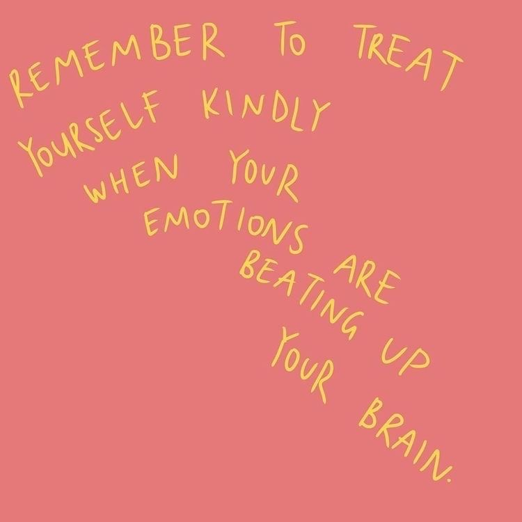 remember to treat yourself kindly when your emotions are beating up your brain
