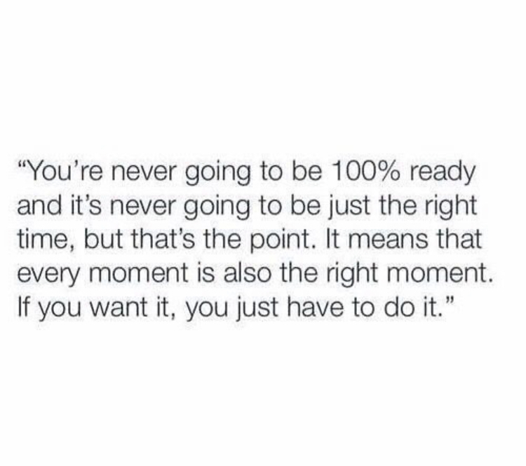 """""""You're never going to be 100% ready and it's never going to be just the right time, but that's the point. It means that every moment is also the right moment. If you want it, you just have to do it."""""""