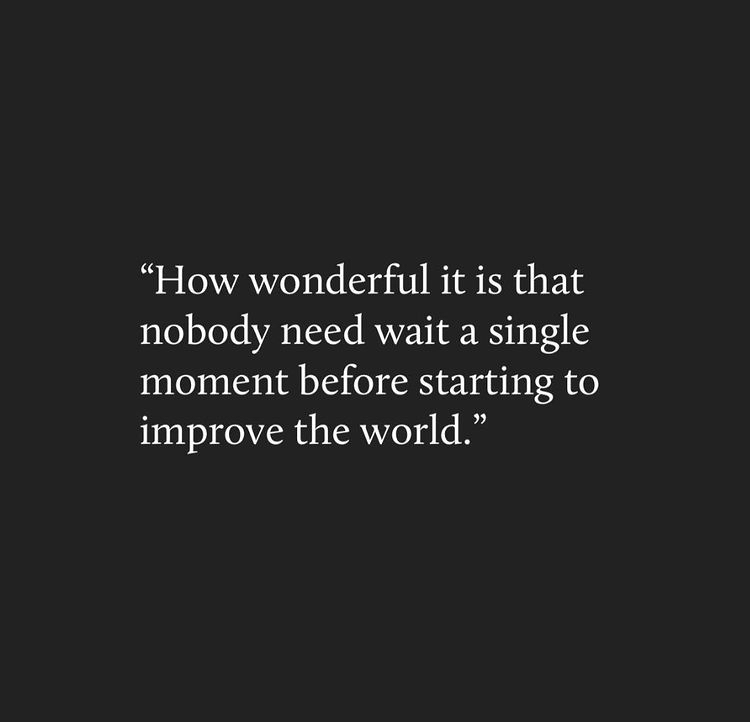 """""""How wonderful it is that nobody need wait for a single a moment before starting to improve the world."""""""