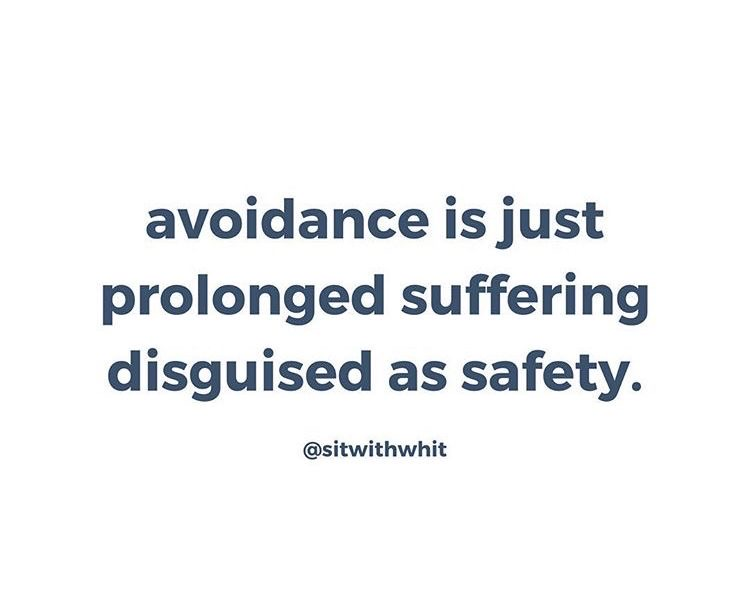 avoidance is just prolonged suffering disguised as safety