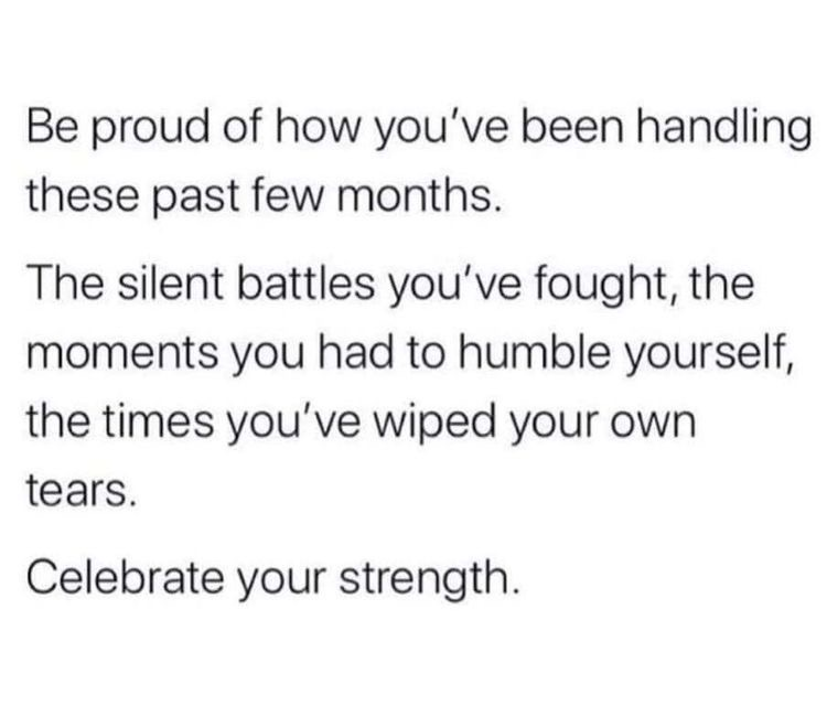 be proud of how you've been handling these past few months. celebrate your strength.